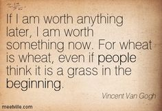 If I am worth anything later, I am worth something now. For wheat is wheat, even if people think it is a grass in the beginning. Vincent Van Gogh