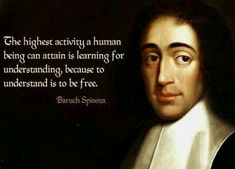 """The highest activity a human being can attain is learning for understanding, because to understand is to be free."" -Baruch Spinoza."