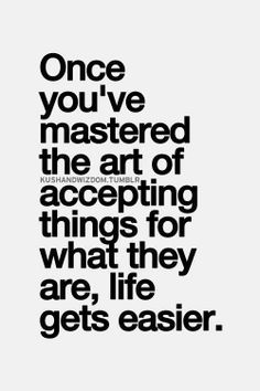 Once you've mastered the art of accepting things for what they are, life gets easier..