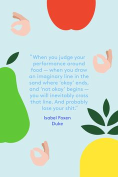"""18 Anti-Diet Quotes You Need This Year #refinery29 http://www.refinery29.com/health-quotes-about-mindful-eating-anti-diet#slide-13 13. Isabel Foxen Duke""""When you judge your performance around food — when you draw an imaginary line in the sand where 'okay' ends, and 'not okay' begins — you will inevitably cross that line. And probably lose your shit."""" — <a href=""""http://isabelfoxenduke.c..."""
