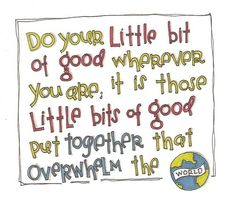 """""""Do your little bit of good wherever you area; it's those little bits of good put together that overwhelm the world."""" More wisdom from Desmond Tutu."""