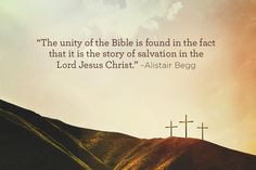 """The unity of the Bible is found in the fact that it is the story of salvation in the Lord Jesus Christ."" -Alistair Begg"