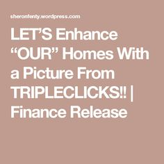 """LET'S Enhance """"OUR"""" Homes With a Picture From TRIPLECLICKS!! 
