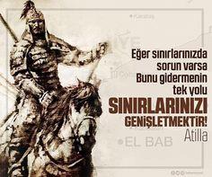 """Hun İmparatoru Atilla'nın dediği gibi """"Eğer sınırlarınızda sorun varsa, Bunu gidermenin tek yolu, Sınırlarınızı genişletmektir."""""""