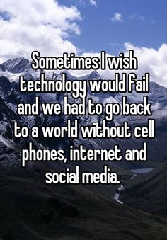 """Sometimes I wish technology would fail and we had to go back to a world without cell phones, internet and social media. """