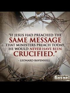 """Think about it.... just 'wHO's' message are u listening to?? Jesus' message: revealed each person's depraved state (Gen 3; http://www.gotquestions.org/total-depravity.html); their sin (Exodus20); their need to REPENT & be BORN AGAIN (John3); to """"die to self"""" and FOLLOW Him(Matt 4:19 & 16:24... (http://www.acts17-11.com/death.html). Is this what you're learning from your """"preacher(s)"""
