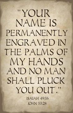 The Bible says that God has engraved YOUR name on the palm of His hand- so He will NEVER forget you! The Bible says that God has engraved. Word Up, Word Of God, Bible Scriptures, Bible Quotes, Faith Bible, Life Quotes Love, Jesus Love Quotes, God Loves You Quotes, Gods Promises