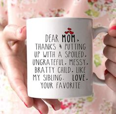 Dear Mom, thanks for putting up with a spoiled, ungrateful, messy, bratty child, like my sibling. Love. Your Favorite. Lovely gift for your mother. 100% Ceramic