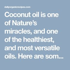 Coconut oil is one of Nature's miracles, and one of the healthiest, and most versatile oils. Here are some of its benefits: Moisturizes skin Decreases wrinkles and age spots Balances hormones Kills Candida Improves digestion Balances blood sugar and improve energy Improves Alzheimer's Increases HDL and lower LDL cholesterol Burns fat Removes makeup Repels insects …