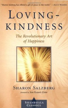 "Lovingkindness: The Revolutionary Art of Happiness, Sharon Salzberg. Draws on simple Buddhist teachings, wisdom stories from various traditions, guided meditation practices, and her own experience from twenty-five years of practice and teaching to illustrate how each one of us can cultivate love, compassion, joy, and equanimity—the four ""heavenly abodes"" of traditional Buddhism."
