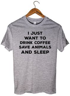 I JUST WANT TO DRINK COFFEE SAVE ANIMALS AND SLEEP T-SHIRT UNISEX – Shirtoopia