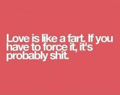Love is like a fart.  If you have to force it, it's probably shit.
