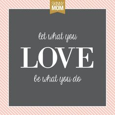 Skinny Mom Inspiration: Love What You Do | Skinny Mom | Where Moms Get the Skinny on Healthy Living