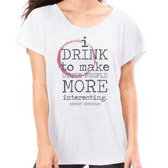 I DRINK TO MAKE OTHER PEOPLE MORE INTERESTING ~Hemingway soft loose #tshirt $32 http://www.flavourgallery.com/collections/womens-t-shirts