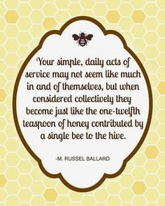 """""""Your simple, daily acts of service may not seem like much in and of themselves, but when considered collectively they become just like the one-twelfth teaspoon of honey contributed by a single bee to the hive."""" """"Be Anxiously Engaged,"""" by M. Russell Ballard, General Conference, Oct. 2012"""