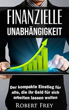 Finanzielle Unabhängigkeit: Der kompakte Einstieg für alle, die ihr Geld für sich arbeiten lassen wollen. (Geld, Freiheit, Erfolg, Geld sparen, Reich werden, ... finanzielle Freiheit, passives Einkommen)