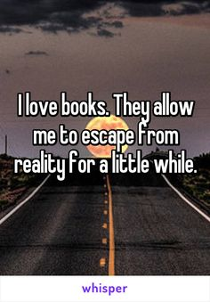 I love books. They allow me to escape from reality for a little while.