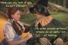 How can you talk if you haven't got a brain?Oh, some people without brains do an awful lot of talking- LOL- so true! ~Wizard Of Oz I Smile, Make Me Smile, Movie Quotes, Funny Quotes, Tv Quotes, Quotable Quotes, Sarcastic Quotes, Idiot Quotes, Life Quotes