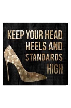Keep your head, heels and standards high.