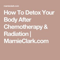 How To Detox Your Body After Chemotherapy & Radiation | MarnieClark.com