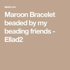 Maroon Bracelet beaded by my beading friends - Ellad2