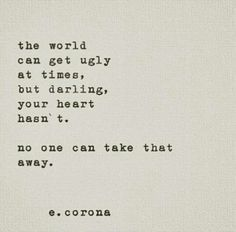 The world can get ugly at times but darling your heart hasn't. No one can take that away.