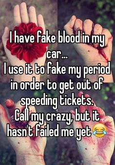 I have fake blood in my car. I use it to fake my period in order to get out of speeding tickets. Call my crazy, but it hasn't failed me yet😂 - I have fake blood in my car… I use it to fake my period in order to get out of speeding tickets. Funny Texts, Funny Jokes, Hilarious, Period Hacks, Period Tips, Period Humor, Funny Period Memes, Period Quotes, Whisper Quotes