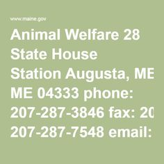 Animal Welfare 28 State House Station Augusta, ME 04333 phone: 207-287-3846 fax: 207-287-7548 email: animal.welfare@maine.gov