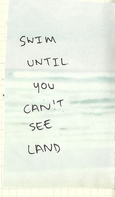 Swim until you can't see land.