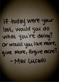 """If""...everyday could be the last day...live like it!"