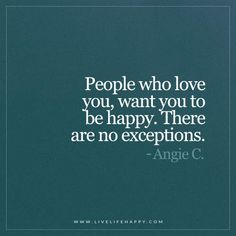 People who love you, want you to be happy. There are no exceptions. - Angie C.