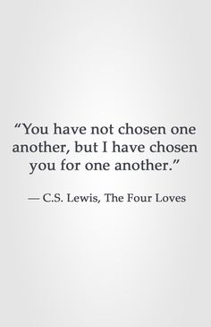 """You have not chosen one another, but I have chosen you for one another."" ― C.S. Lewis, The Four Loves"
