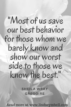 """""""Most of us save our best behavior for those whom we barely know and show our worst side to those we know the best."""" Sheila Wray Gregoire"""