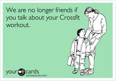 We are no longer friends if you talk about your Crossfit workout.@Madonna Maroulis lol