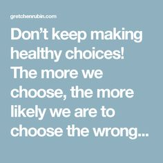 Don't keep making healthy choices! The more we choose, the more likely we are to choose the wrong course. Choose once, then don't choose again. Decide not to decide. Use habits.