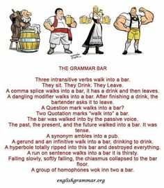 """The Grammar Bar. Three intransitive verbs walk into a bar. They sit. They drink. They leave. A comma splice walks into a bar, has a drink, and leaves. Two quotation marks """"walk into"""" a bar. A group of homophones wok inn two a bar. . . ."""