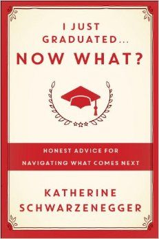 I Just Graduated ... Now What?: Honest Answers from Those Who Have Been There: Katherine Schwarzenegger: 9780385347204: Amazon.com: Books
