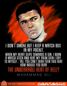I don't smoke, but I keep a match box in my pocket. When my heart slips towards a sin, I burn a match stick and heat my palm. Then I say to myself; 'Ali, you can't bear even this heat, how would you bear the unbearable heat of Hell?' [Muhammad Ali]