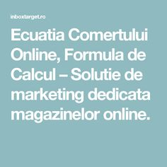 Ecuatia Comertului Online, Formula de Calcul – Solutie de marketing dedicata magazinelor online.