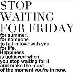Stop Waiting for Friday ...