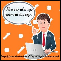 There is always room at the top. -Daniel Webster
