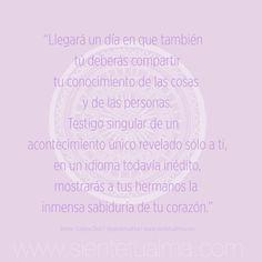 """""""Llegará un día en que también  tú deberás compartir tu conocimiento de las cosas y de las personas. Testigo singular de un  acontecimiento único revelado sólo a ti, en un idioma todavía inédito, mostrarás a tus hermanos la  inmensa sabiduría de tu corazón."""" #conocimiento #corazón #amor #ternura #conocimiento #libertad #felicidad #tranquilidad #sabiduría #acontecimientos #sonrisa #paz #alegría #lealtad #nobleza #compromiso #amistad #frases"""