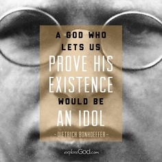 """""""A god who lets us prove his existence would be an idol."""" - Dietrich Bonhoeffer"""