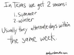 In Texas we get two seasons: Summer and Winter.. Usually they alternate days within the same week.. true dat