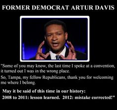 Artur Davis quote.  I LIKED this guy!!!  The Democratic Party has changed.  They excluded God from the Party's Platform.  We're forced to take a vote to include it or lose a lot of votes. On TV you see more than half wanted God Out of the platform.