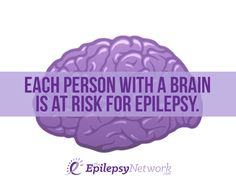 Each person with a brain is at risk for epilepsy. Some people don't seem to have brains though...
