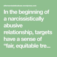 """In the beginning of a narcissistically abusive relationship, targets have a sense of """"fair, equitable treatment"""". We also sense that something is """"off"""" or not normal about the way a narcissist begins to treat us, right out of the gate. We try to stand up for ourselves, asserting our needs, and telling them how…"""
