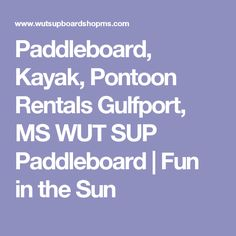 Paddleboard, Kayak, Pontoon Rentals Gulfport, MS WUT SUP Paddleboard  | Fun in the Sun