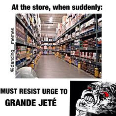 I used to grand jete in stores alllllll the time! Omg. So true. Especially the long isles that go far back into the store. Lol. So fun!