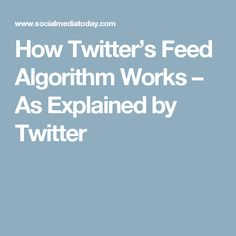 How Twitter's Feed Algorithm Works – As Explained by Twitter